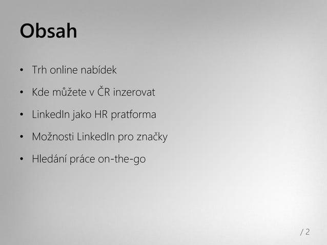 Obsah• Trh online nabídek• Kde můžete v ČR inzerovat• LinkedIn jako HR pratforma• Možnosti LinkedIn pro značky• Hledání pr...