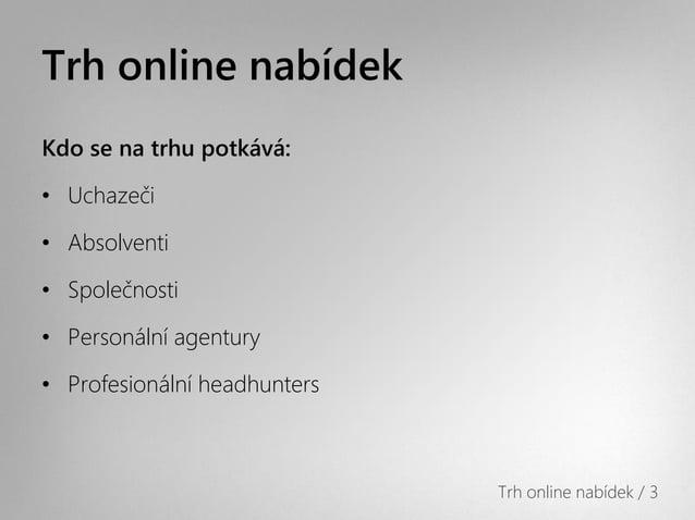 Trh online nabídekKdo se na trhu potkává:• Uchazeči• Absolventi• Společnosti• Personální agentury• Profesionální headhunte...