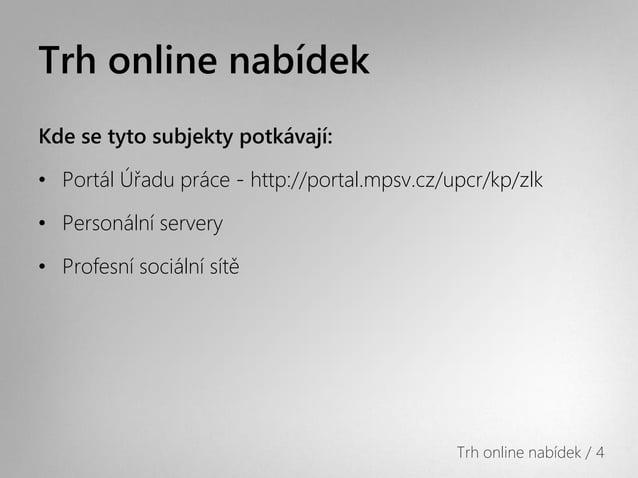 Trh online nabídekKde se tyto subjekty potkávají:• Portál Úřadu práce - http://portal.mpsv.cz/upcr/kp/zlk• Personální serv...