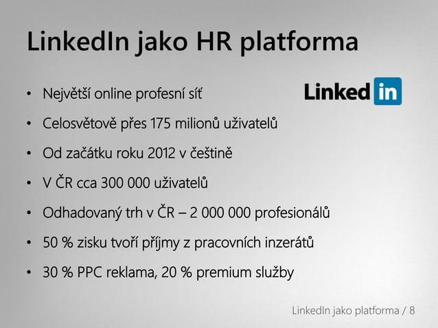 LinkedIn jako HR platforma• Největší online profesní síť• Celosvětově přes 175 milionů uživatelů• Od začátku roku 2012 v č...