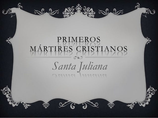 PRIMEROS MÁRTIRES CRISTIANOS  Santa Juliana