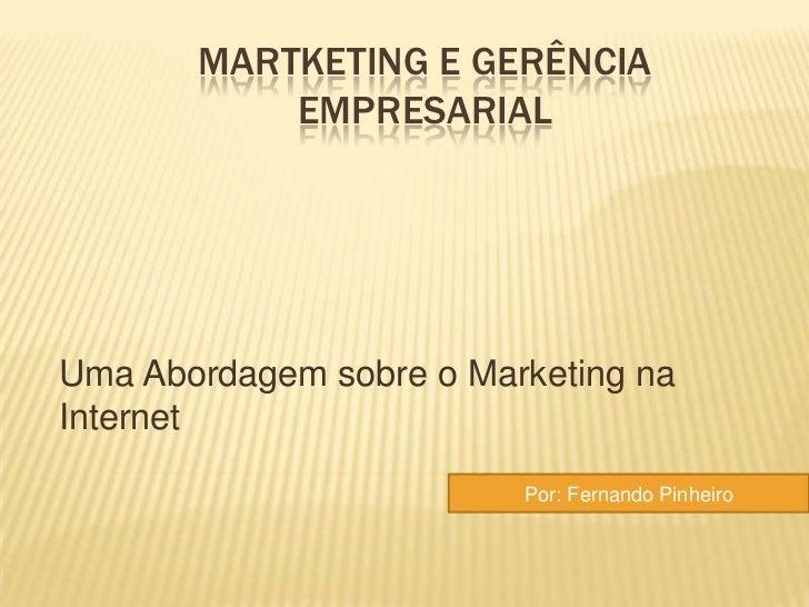 MARTKETING E GERÊNCIA           EMPRESARIALUma Abordagem sobre o Marketing naInternet                         Por: Fernand...