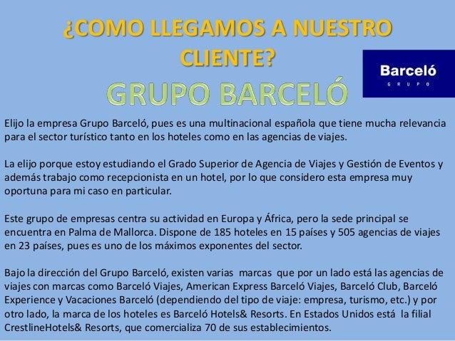 ¿COMO LLEGAMOS A NUESTRO CLIENTE? Elijo la empresa Grupo Barceló, pues es una multinacional española que tiene mucha relev...