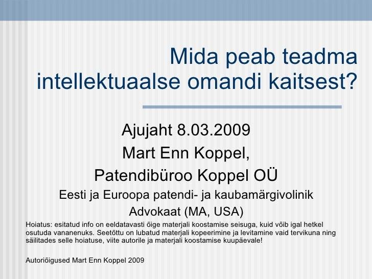 Mida peab teadma intellektuaalse omandi kaitsest? Ajujaht 8.03.2009 Mart Enn Koppel, Patendibüroo Koppel OÜ Eesti ja Euroo...