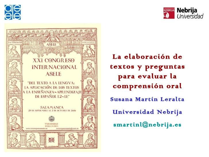 La elaboración de textos y preguntas para evaluar la comprensión oral Susana Martín Leralta Universidad Nebrija [email_add...