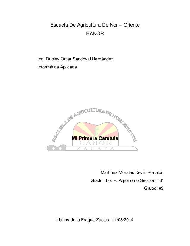 Escuela De Agricultura De Nor – Oriente EANOR Ing. Dubley Omar Sandoval Hernández Informática Aplicada Mi Primera Caratula...