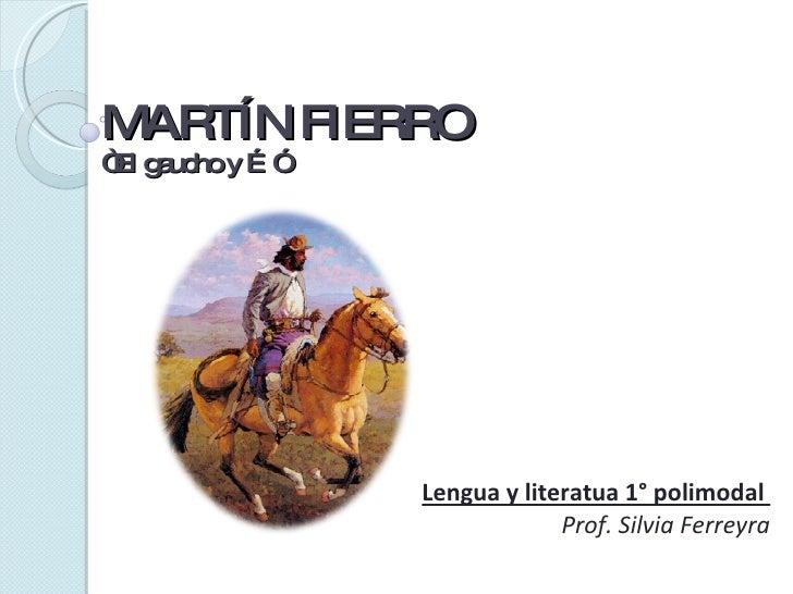 """MARTÍN FIERRO """"El gaucho y …"""" Lengua y literatua 1° polimodal  Prof. Silvia Ferreyra"""