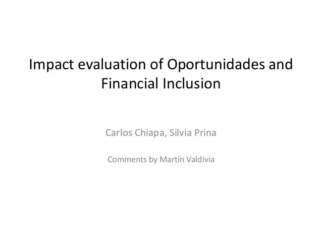Impact evaluation of Oportunidades and  Financial Inclusion  Carlos Chiapa, Silvia Prina  Comments by Martín Valdivia