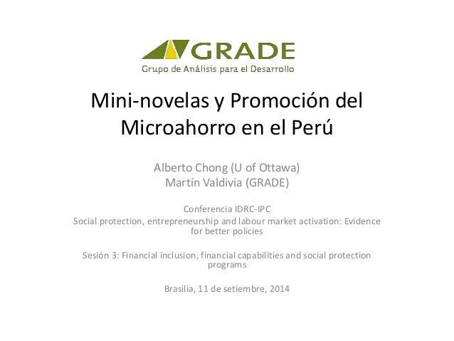 Mini-novelas y Promoción del  Microahorro en el Perú  Alberto Chong (U of Ottawa)  Martín Valdivia (GRADE)  Conferencia ID...
