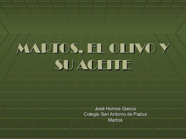 MARTOS, EL OLIVO YMARTOS, EL OLIVO Y SU ACEITESU ACEITE José Hornos GarcíaJosé Hornos García Colegio San Antonio de PaduaC...