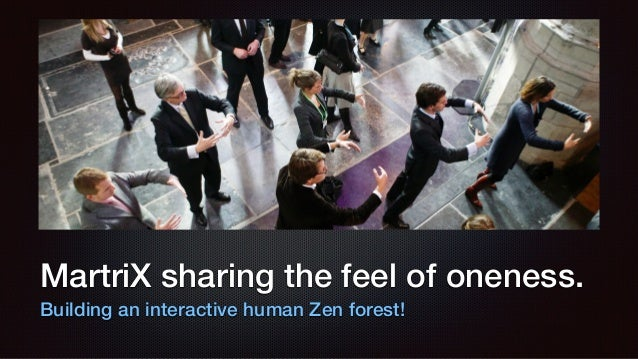 MartriX sharing the feel of oneness. Building an interactive human Zen forest!