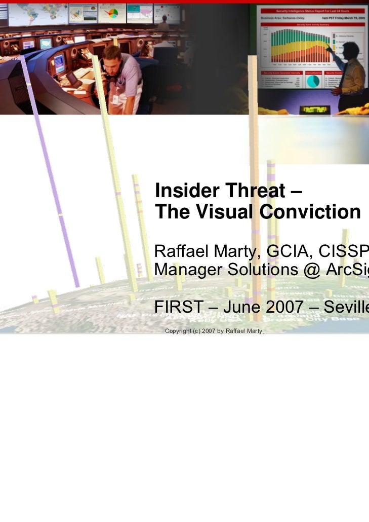 Insider Threat –The Visual ConvictionRaffael Marty, GCIA, CISSPManager Solutions @ ArcSight, Inc.FIRST – June 2007 – Sevil...