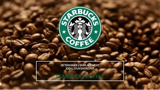 DÉTERMINER L'EMPLACEMENT IDÉAL D'UN ENTREPÔT STARBUCKS COFFEE