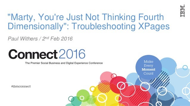 """""""Marty, You're Just Not Thinking Fourth Dimensionally"""": Troubleshooting XPages Paul Withers / 2nd Feb 2016"""