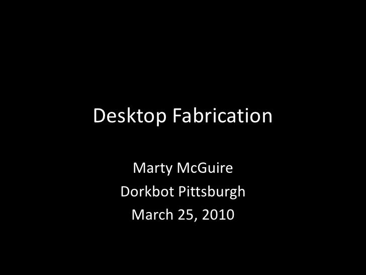 Desktop Fabrication<br />Marty McGuire<br />Dorkbot Pittsburgh<br />March 25, 2010<br />