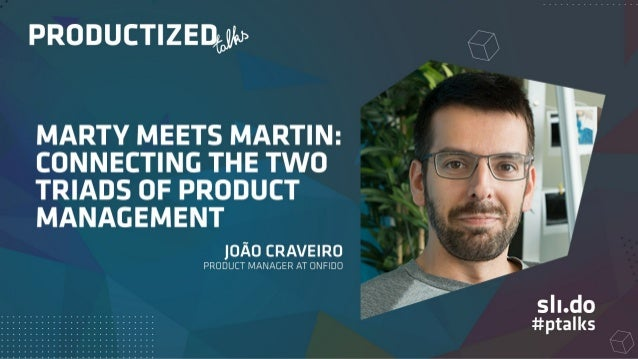 Marty meets Martin Connecting the two triads of Product Management João Craveiro @jpgcc_ Productized Talks — 29 November 2...