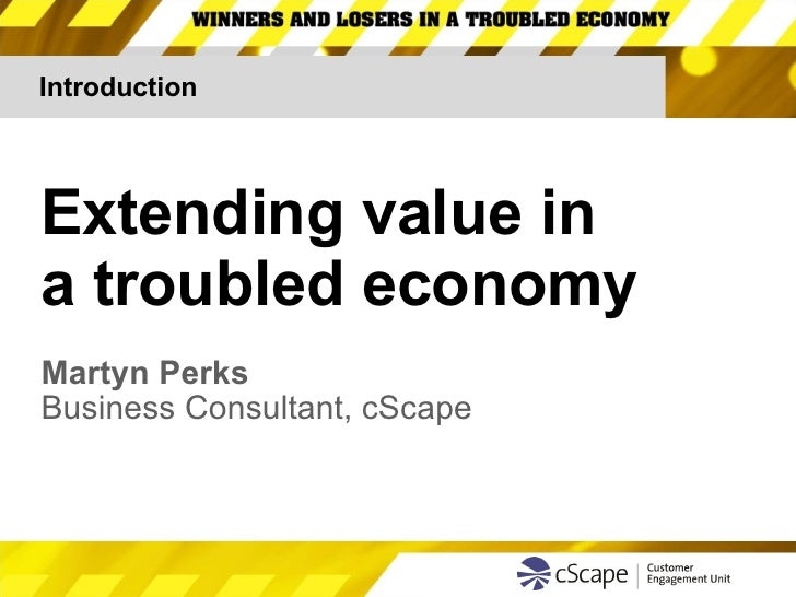 Introduction Extending value in  a troubled economy Martyn Perks Business Consultant, cScape