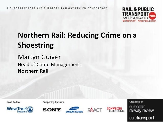 Northern Rail: Reducing Crime on a Shoestring Martyn Guiver Head of Crime Management Northern Rail