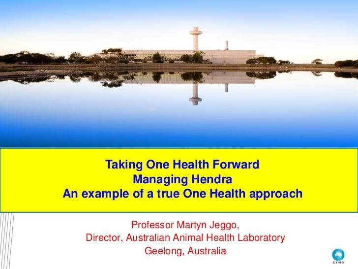 Taking One Health Forward           Managing HendraAn example of a true One Health approach              Professor Martyn ...