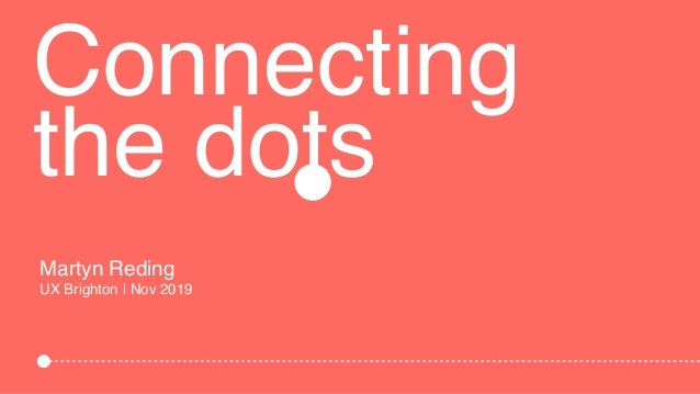 Connecting the dots Martyn Reding UX Brighton | Nov 2019