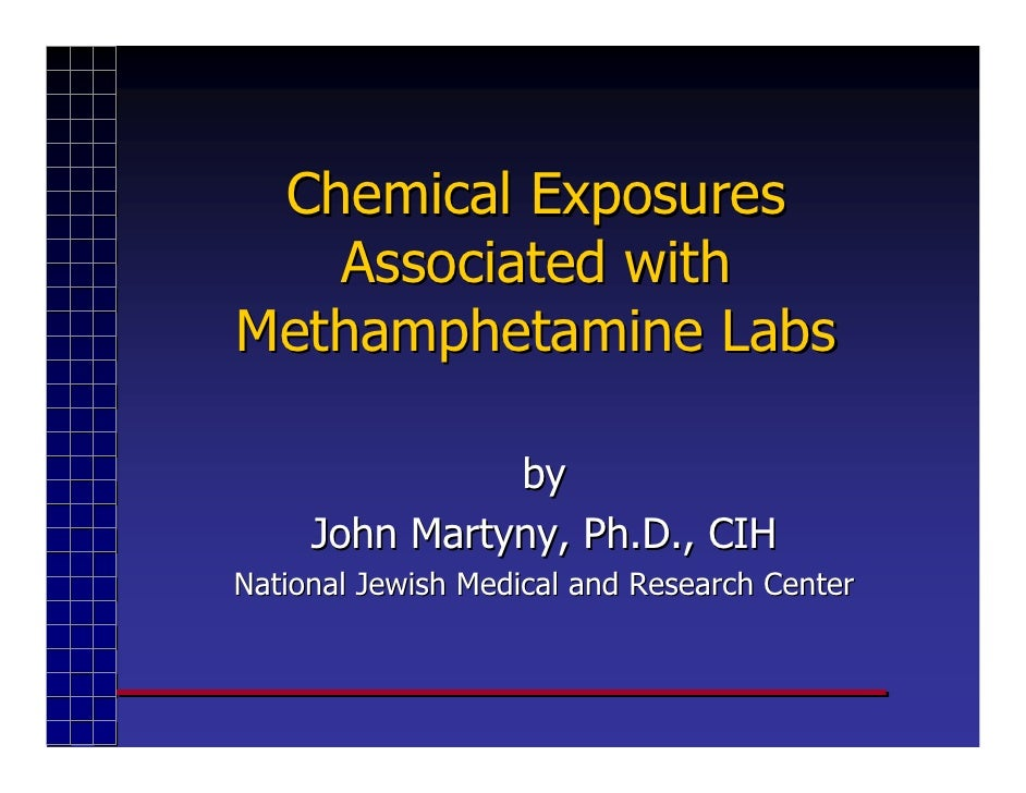Chemical Exposures    Associated with Methamphetamine Labs                 by      John Martyny, Ph.D., CIH National Jewis...