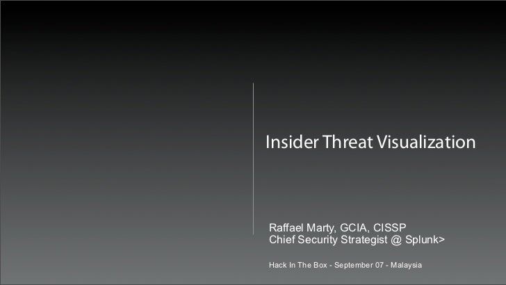 Insider Threat VisualizationRaffael Marty, GCIA, CISSPChief Security Strategist @ Splunk>Hack In The Box - September 07 - ...