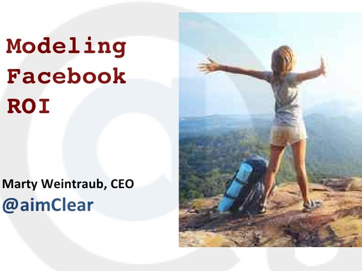 Modeling!   Facebook !	  ROI!	  	  Marty	  Weintraub,	  CEO	  @aimClear