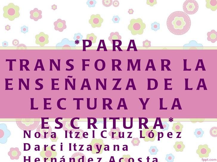 *P A R ATR A N S F O R M A R L AENS EÑANZA DE LA  L E C TU R A Y L A    E S C R IT U R A *  N o r a It z e l C r u z L ó p...
