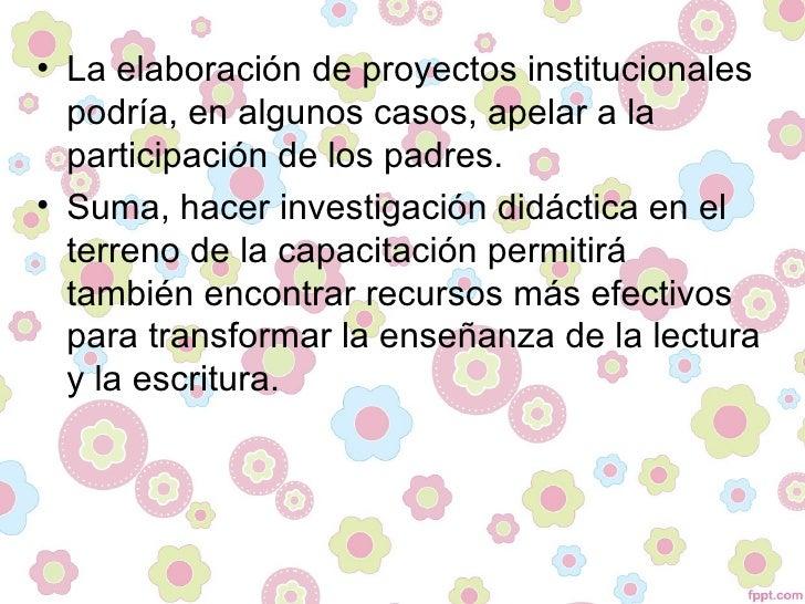 • La elaboración de proyectos institucionales  podría, en algunos casos, apelar a la  participación de los padres.• Suma, ...