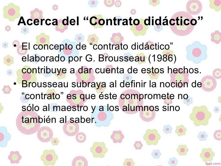 """Acerca del """"Contrato didáctico""""• El concepto de """"contrato didáctico""""  elaborado por G. Brousseau (1986)  contribuye a dar ..."""