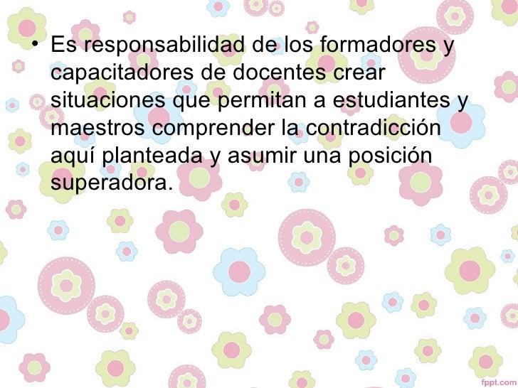 • Es responsabilidad de los formadores y  capacitadores de docentes crear  situaciones que permitan a estudiantes y  maest...