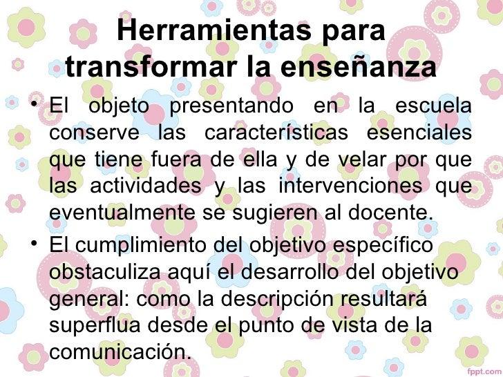 Herramientas para   transformar la enseñanza• El objeto presentando en la escuela  conserve las características esenciales...