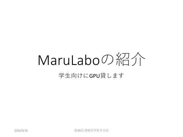MaruLaboの紹介 学生向けにGPU貸します 2016/9/18 第49回 情報科学若手の会