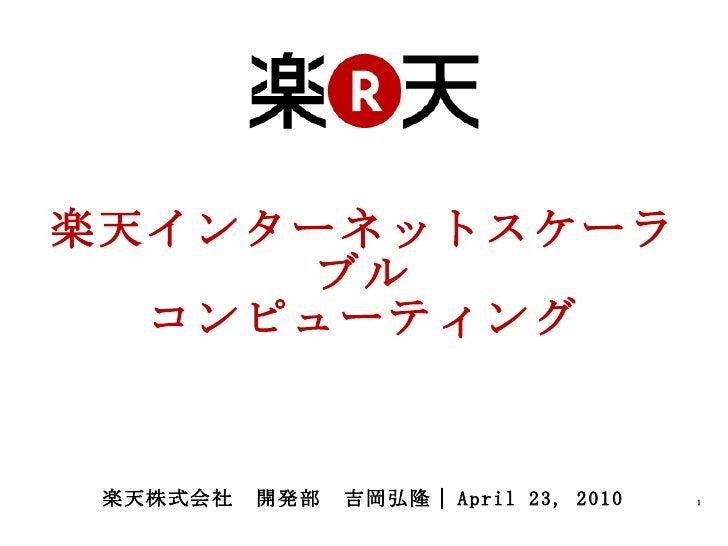 楽天インターネットスケーラブル コンピューティング 楽天株式会社 開発部 吉岡弘隆  April 23, 2010