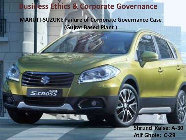 MARUTI-SUZUKI: Failure of Corporate Governance Case (Gujrat Based Plant ) Shrund Kalse: A-30 Atif Ghole: C-29 Business Eth...