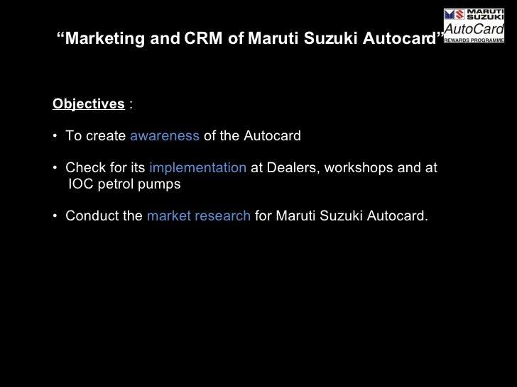"<ul><li>"" Marketing and CRM of Maruti Suzuki Autocard"" </li></ul><ul><li>Objectives   : </li></ul><ul><li>To create  aware..."