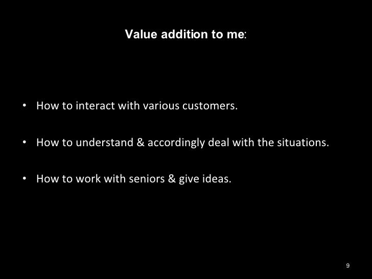 Value addition to me : <ul><li>How to interact with various customers. </li></ul><ul><li>How to understand & accordingly d...