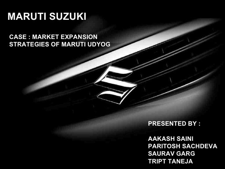 MARUTI SUZUKI CASE : MARKET EXPANSION STRATEGIES OF MARUTI UDYOG PRESENTED BY : AAKASH SAINI PARITOSH SACHDEVA SAURAV GARG...