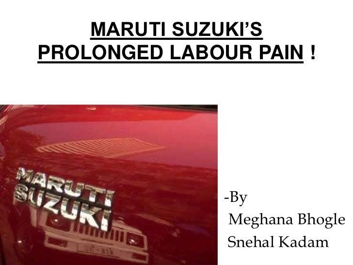 MARUTI SUZUKI'SPROLONGED LABOUR PAIN !               -By                Meghana Bhogle                Snehal Kadam