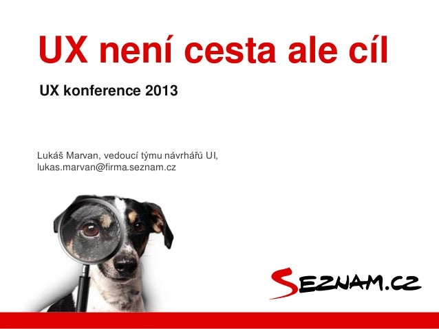 UX není cesta ale cílUX konference 2013Lukáš Marvan, vedoucí týmu návrhářů UI,lukas.marvan@firma.seznam.cz