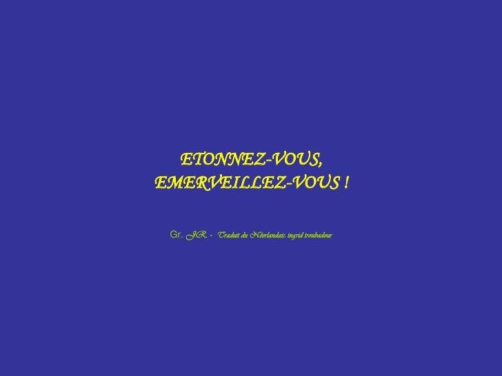 ETONNEZ-VOUS,<br />EMERVEILLEZ-VOUS !<br />Gr. JR. -  Traduit du Néerlandais: ingrid troubadour<br />
