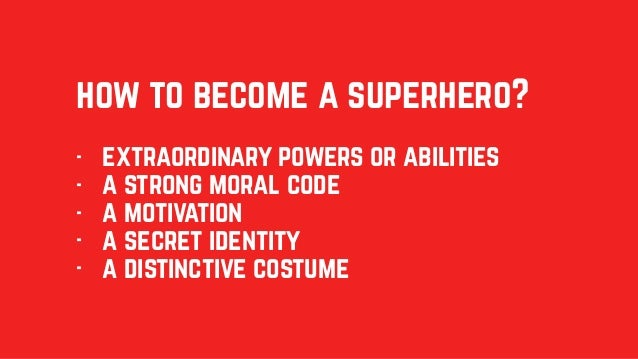 how to become a superhero? - extraordinary powers or abilities - a strong moral code - a motivation - a secret identity - ...