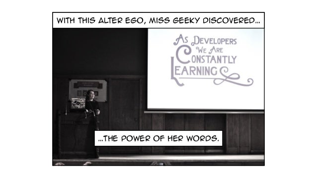 with this alter ego, miss geeky discovered… …the power of her words.