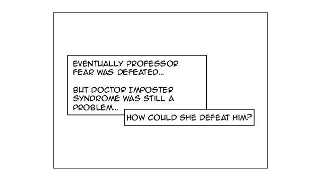 Eventually Professor fear was defeated… But Doctor Imposter Syndrome was still a problem… how could she defeat him?