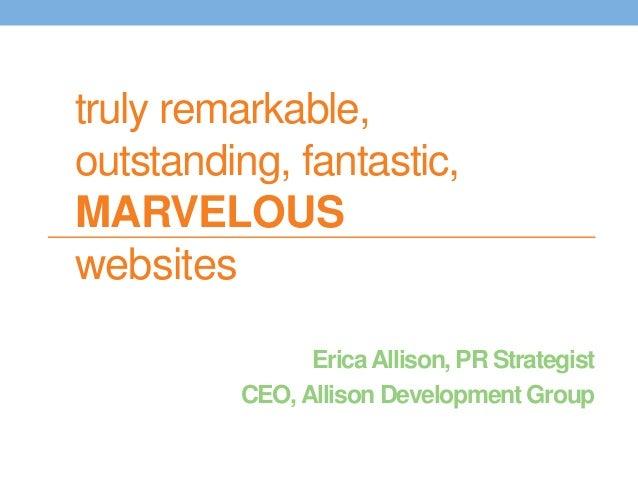 truly remarkable,  outstanding, fantastic,  MARVELOUS  websites  Erica Allison, PR Strategist  CEO, Allison Development Gr...