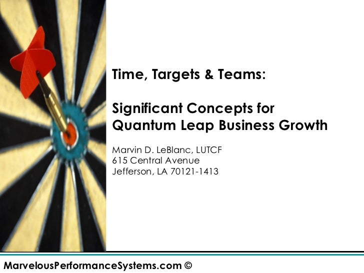 Time, Targets & Teams: Significant Concepts for  Quantum Leap Business Growth Marvin D. LeBlanc, LUTCF 615 Central Avenue ...