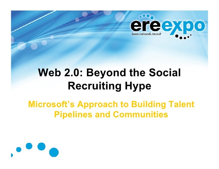 Web 2.0: Beyond the Social        Recruiting Hype Microsoft's Approach to Building Talent       Pipelines and Communities