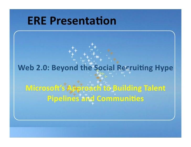 EREPresenta8on   Web2.0:BeyondtheSocialRecrui8ngHype    Microso>'sApproachtoBuildingTalent        Pipelines...