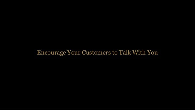 Encourage 1 to 1 Communication 1-5% Customers Will Contact You (5–10% B2B) You can only solve the problems that you are aw...