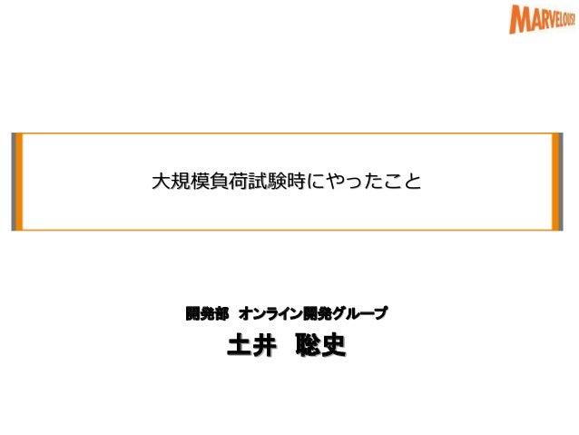 大規模負荷試験時にやったこと 開発部 オンライン開発グループ 土井 聡史